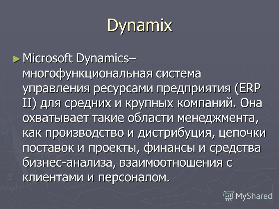 Dynamix Microsoft Dynamics– многофункциональная система управления ресурсами предприятия (ERP II) для средних и крупных компаний. Она охватывает такие области менеджмента, как производство и дистрибуция, цепочки поставок и проекты, финансы и средства