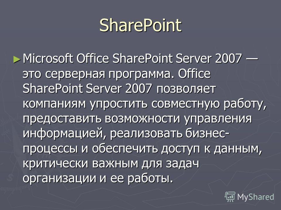 SharePoint Microsoft Office SharePoint Server 2007 это серверная программа. Office SharePoint Server 2007 позволяет компаниям упростить совместную работу, предоставить возможности управления информацией, реализовать бизнес- процессы и обеспечить дост