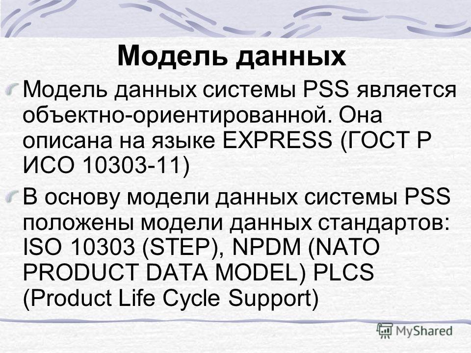 Модель данных Модель данных системы PSS является объектно-ориентированной. Она описана на языке EXPRESS (ГОСТ Р ИСО 10303-11) В основу модели данных системы PSS положены модели данных стандартов: ISO 10303 (STEP), NPDM (NATO PRODUCT DATA MODEL) PLCS