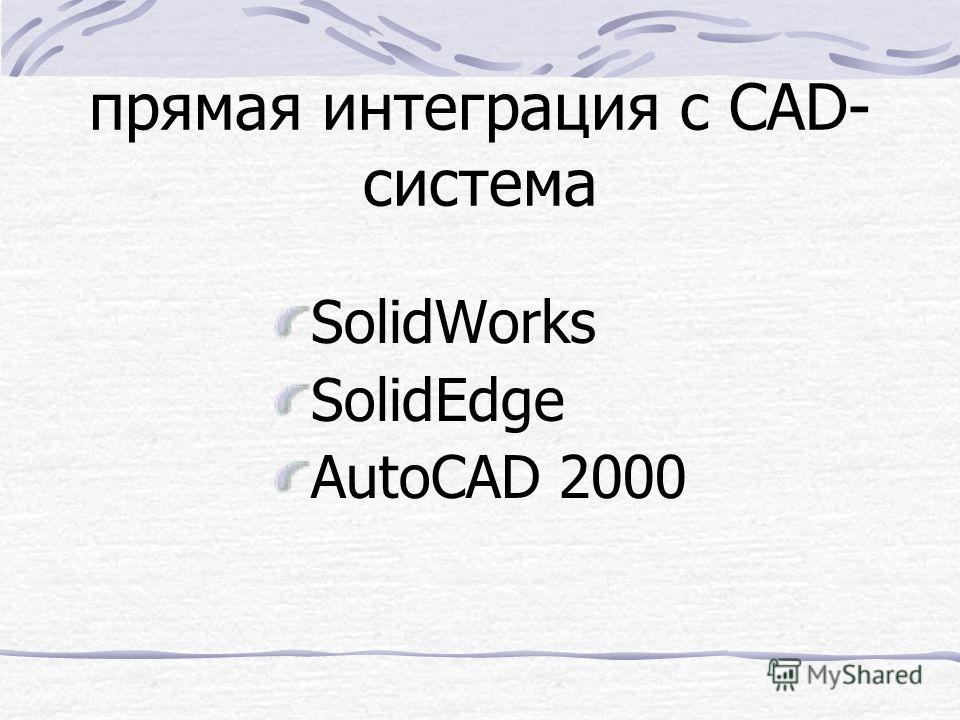 прямая интеграция с CAD- система SolidWorks SolidEdge AutoCAD 2000