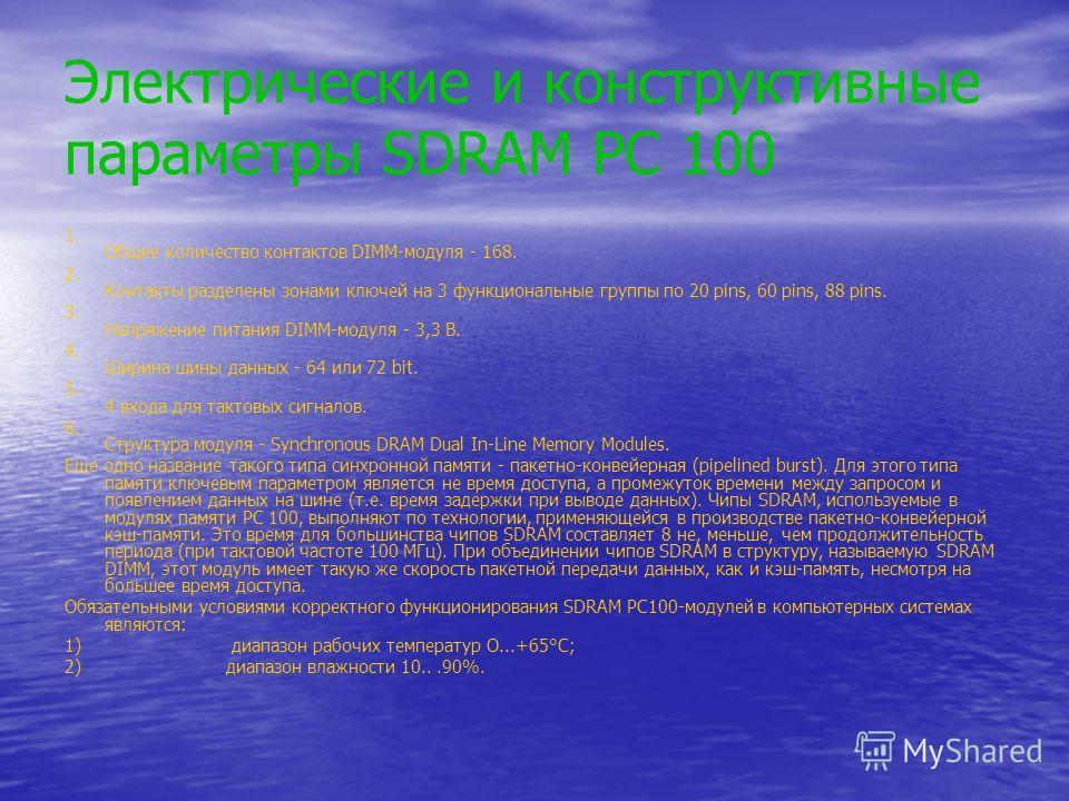 Электрические и конструктивные параметры SDRAM PC 100 1. Общее количество контактов DIMM-модуля - 168. 2. Контакты разделены зонами ключей на 3 функциональные группы по 20 pins, 60 pins, 88 pins. 3. Напряжение питания DIMM-модуля - 3,3 В. 4. Ширина ш