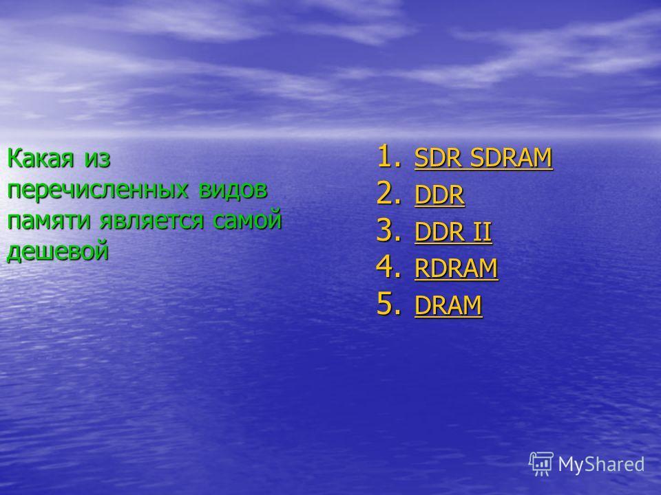 Какая из перечисленных видов памяти является самой дешевой 1. SDR SDRAM SDR SDRAM SDR SDRAM 2. DDR DDR 3. DDR II DDR II DDR II 4. RDRAM RDRAM 5. DRAM DRAM