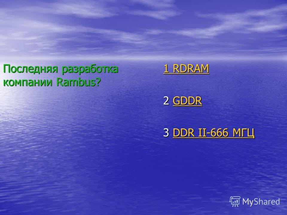 Последняя разработка компании Rambus? 1 RDRAM 1 RDRAM 2 GDDR GDDR 3 DDR II-666 МГЦ DDR II-666 МГЦDDR II-666 МГЦ
