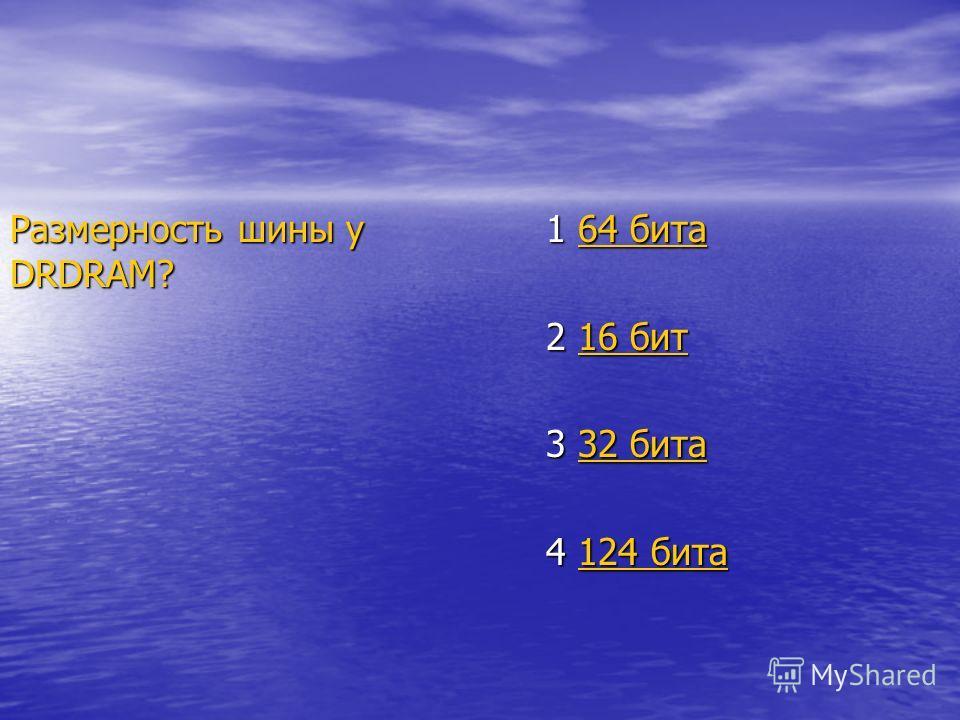 Размерность шины у DRDRAM? 1 64 бита 64 бита64 бита 2 16 бит 16 бит16 бит 3 32 бита 32 бита32 бита 4 124 бита 124 бита124 бита