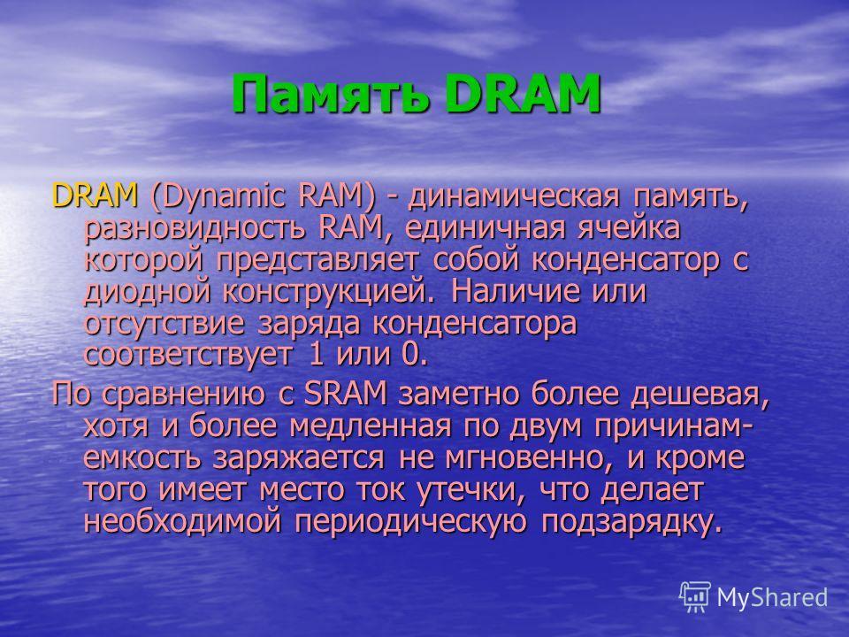 Память DRAM Память DRAM DRAM (Dynamic RAM) - динамическая память, разновидность RAM, единичная ячейка которой представляет собой конденсатор с диодной конструкцией. Наличие или отсутствие заряда конденсатора соответствует 1 или 0. По сравнению с SRAM
