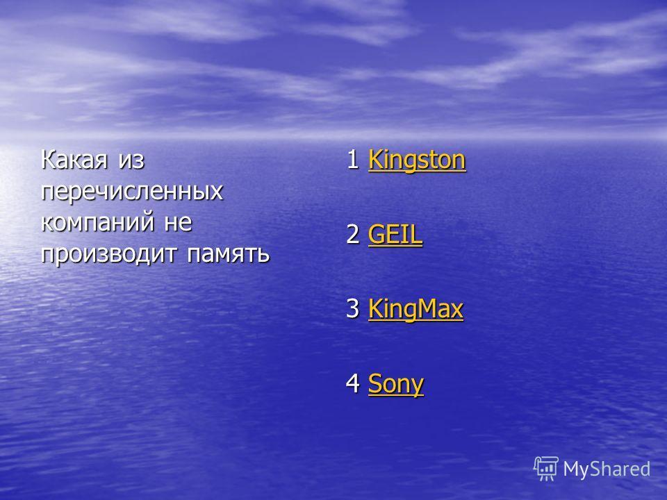 Какая из перечисленных компаний не производит память 1 Kingston Kingston 2 GEIL GEIL 3 KingMax KingMax 4 Sony Sony
