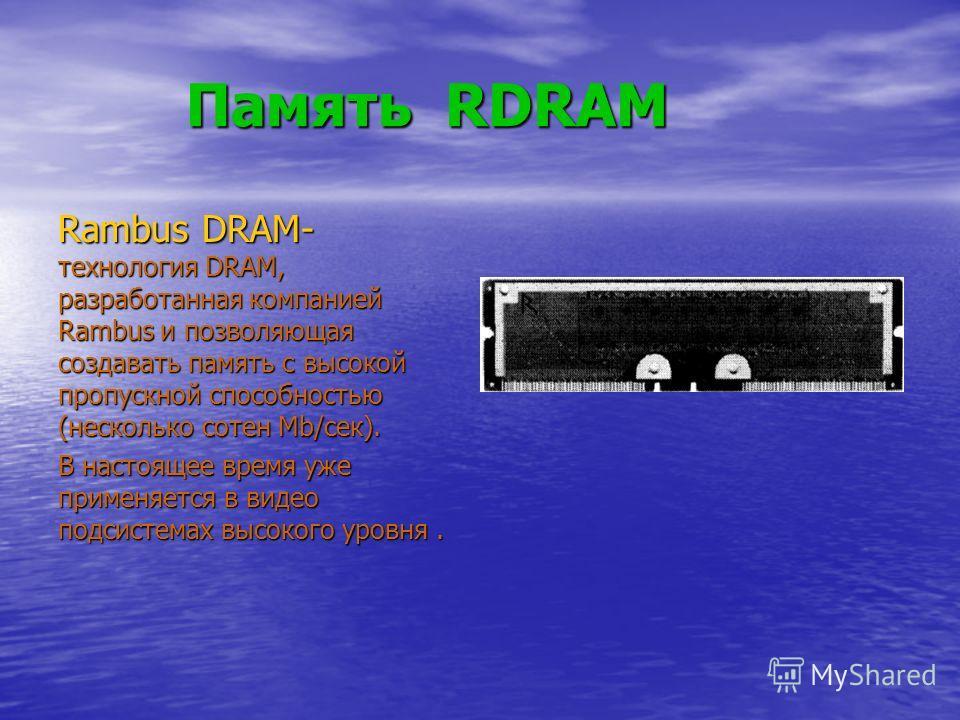 Память RDRAM Память RDRAM Rambus DRAM- технология DRAM, разработанная компанией Rambus и позволяющая создавать память с высокой пропускной способностью (несколько сотен Mb/сек). В настоящее время уже применяется в видео подсистемах высокого уровня.