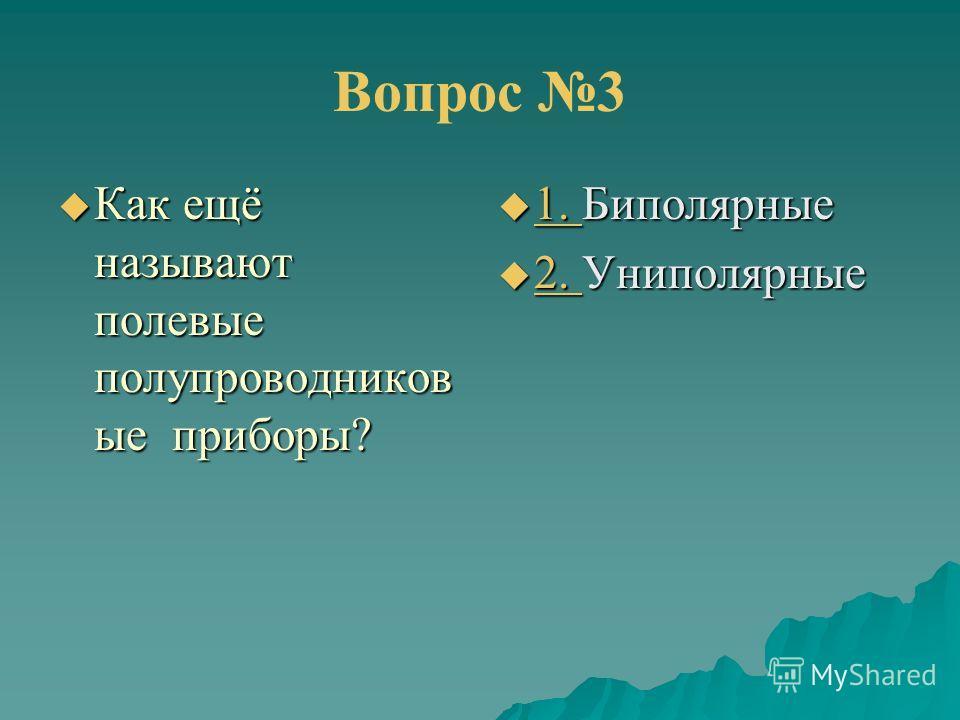 Вопрос 3 Как ещё называют полевые полупроводников ые приборы? Как ещё называют полевые полупроводников ые приборы? 1. Биполярные 1. Биполярные 1. 2. Униполярные 2. Униполярные 2.