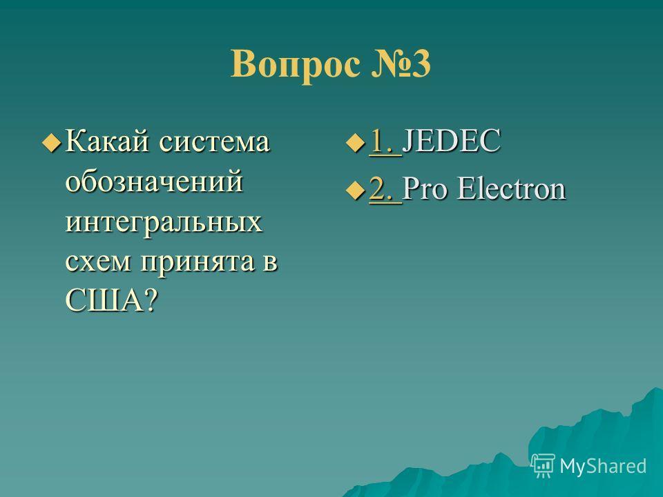 Вопрос 3 Какай система обозначений интегральных схем принята в США? Какай система обозначений интегральных схем принята в США? 1. JEDEC 1. JEDEC 1. 2. Pro Electron 2. Pro Electron 2.