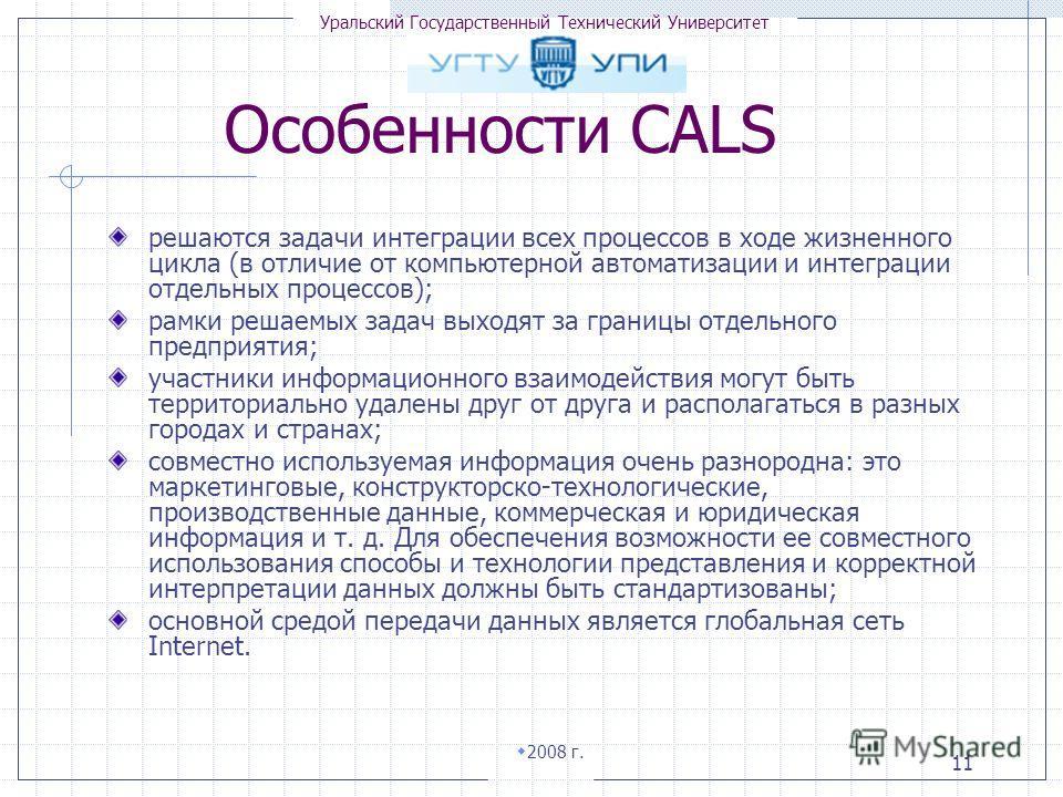 Уральский Государственный Технический Университет 2008 г. 11 Особенности CALS решаются задачи интеграции всех процессов в ходе жизненного цикла (в отличие от компьютерной автоматизации и интеграции отдельных процессов); рамки решаемых задач выходят з