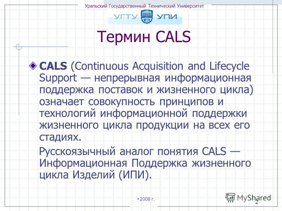 Уральский Государственный Технический Университет 2008 г. 2 Термин CALS CALS (Continuous Acquisition and Lifecycle Support непрерывная информационная поддержка поставок и жизненного цикла) означает совокупность принципов и технологий информационной п