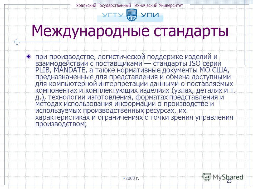 Уральский Государственный Технический Университет 2008 г. 23 при производстве, логистической поддержке изделий и взаимодействии с поставщиками стандарты ISO серии PLIB, MANDATE, а также нормативные документы МО США, предназначенные для представления