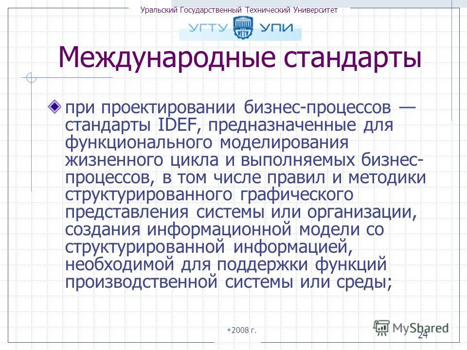 Уральский Государственный Технический Университет 2008 г. 24 при проектировании бизнес-процессов стандарты IDEF, предназначенные для функционального моделирования жизненного цикла и выполняемых бизнес- процессов, в том числе правил и методики структу