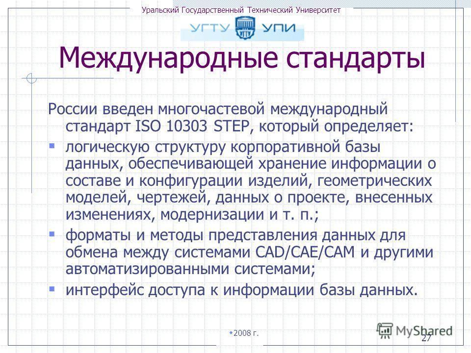 Уральский Государственный Технический Университет 2008 г. 27 России введен многочастевой международный стандарт ISO 10303 STEP, который определяет: логическую структуру корпоративной базы данных, обеспечивающей хранение информации о составе и конфигу