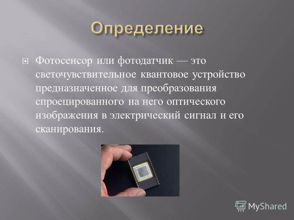 Фотосенсор или фотодатчик это светочувствительное квантовое устройство предназначенное для преобразования спроецированного на него оптического изображения в электрический сигнал и его сканирования.
