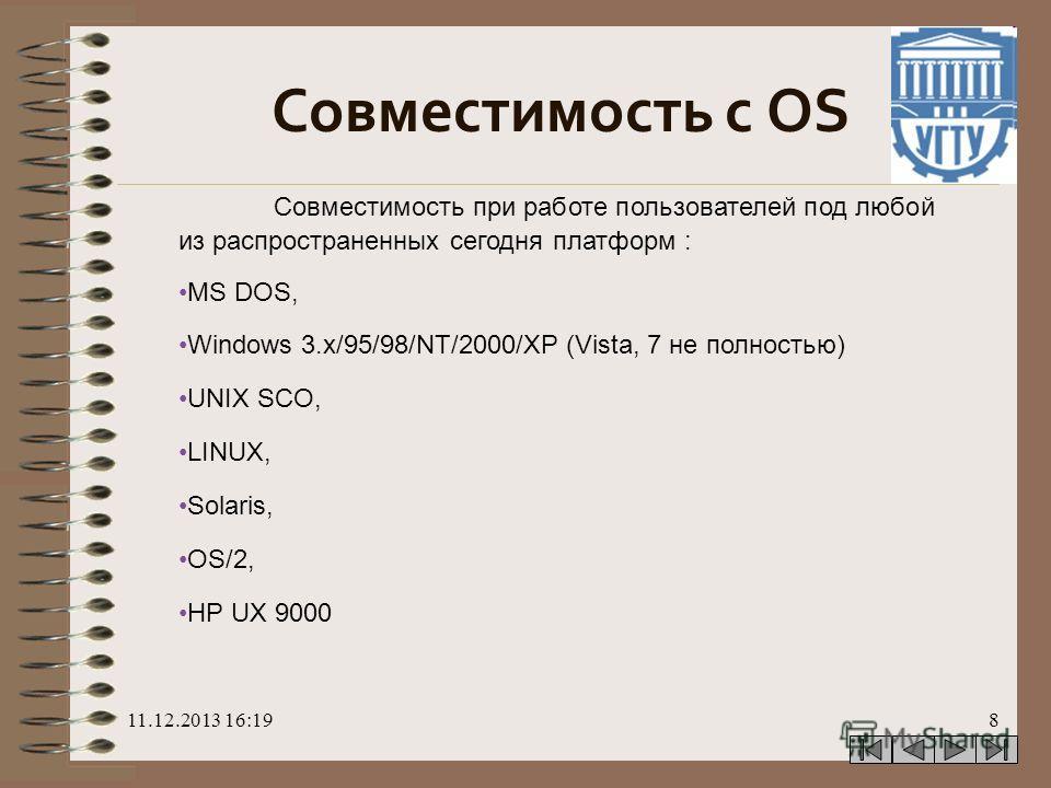 11.12.2013 16:208 Совместимость с OS Совместимость при работе пользователей под любой из распространенных сегодня платформ : MS DOS, Windows 3.x/95/98/NT/2000/XP (Vista, 7 не полностью) UNIX SCO, LINUX, Solaris, OS/2, HP UX 9000