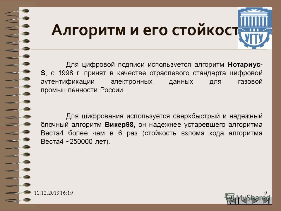 11.12.2013 16:209 Алгоритм и его стойкость Для цифровой подписи используется алгоритм Нотариус- S, с 1998 г. принят в качестве отраслевого стандарта цифровой аутентификации электронных данных для газовой промышленности России. Для шифрования использу