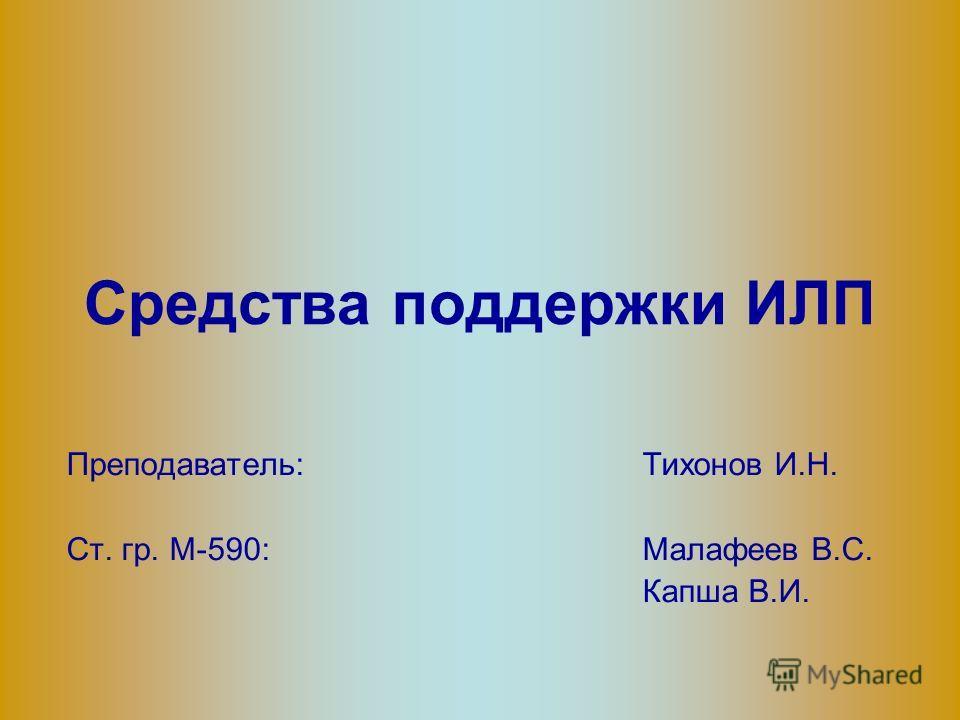 Средства поддержки ИЛП Преподаватель: Тихонов И.Н. Ст. гр. М-590:Малафеев В.С. Капша В.И.