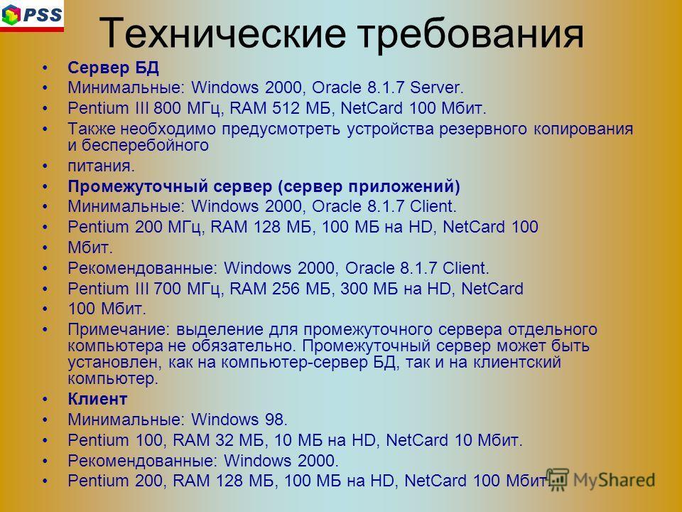Технические требования Сервер БД Минимальные: Windows 2000, Oracle 8.1.7 Server. Pentium III 800 МГц, RAM 512 МБ, NetCard 100 Мбит. Также необходимо предусмотреть устройства резервного копирования и бесперебойного питания. Промежуточный сервер (серве