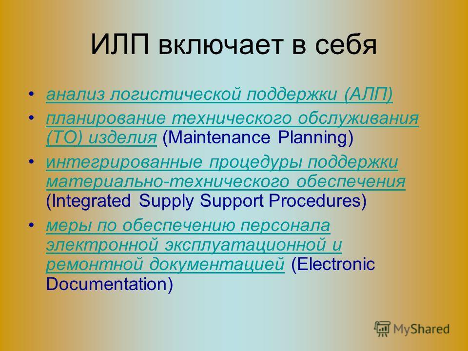 ИЛП включает в себя анализ логистической поддержки (АЛП) планирование технического обслуживания (ТО) изделия (Maintenance Planning)планирование технического обслуживания (ТО) изделия интегрированные процедуры поддержки материально-технического обеспе