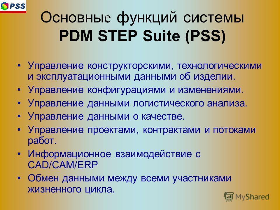 Основны е функций системы PDM STEP Suite (PSS) Управление конструкторскими, технологическими и эксплуатационными данными об изделии. Управление конфигурациями и изменениями. Управление данными логистического анализа. Управление данными о качестве. Уп