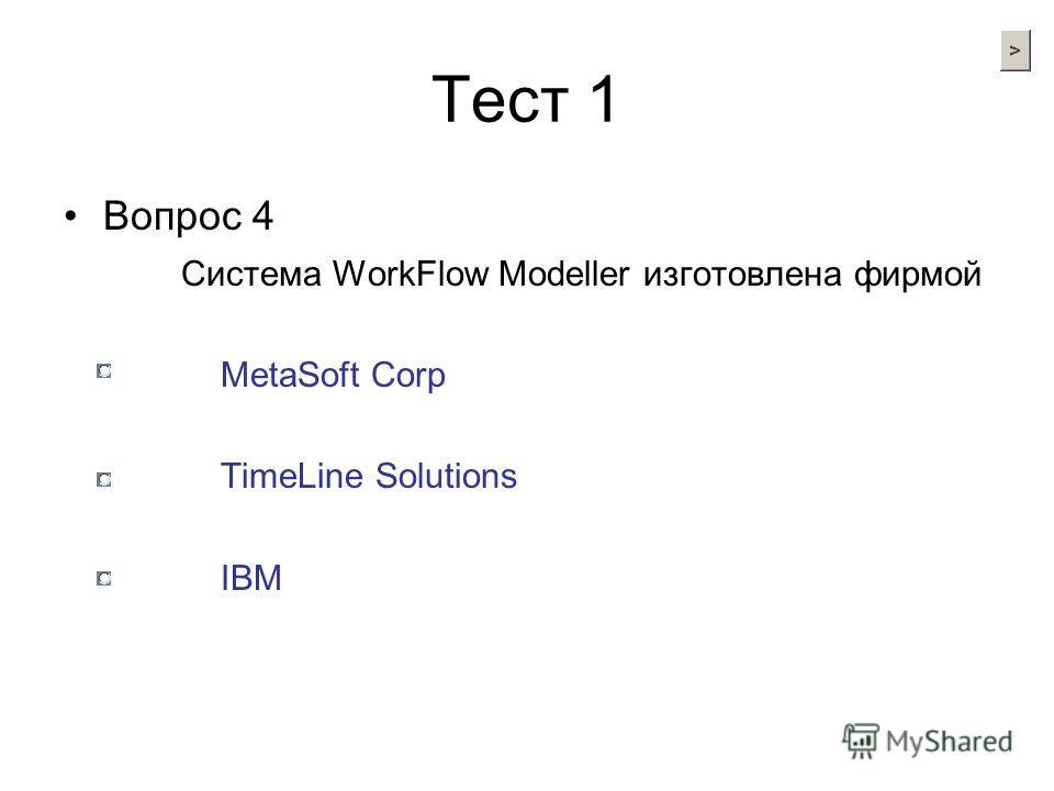 Тест 1 Вопрос 4 Система WorkFlow Modeller изготовлена фирмой MetaSoft Corp TimeLine Solutions IBM