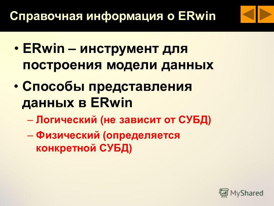 Справочная информация о ERwin ERwin – инструмент для построения модели данных Способы представления данных в ERwin –Логический (не зависит от СУБД) –Физический (определяется конкретной СУБД)