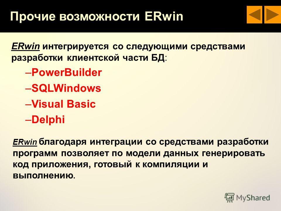 Прочие возможности ERwin ERwin интегрируется со следующими средствами разработки клиентской части БД: –PowerBuilder –SQLWindows –Visual Basic –Delphi ERwin благодаря интеграции со средствами разработки программ позволяет по модели данных генерировать