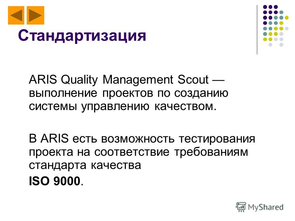 Стандартизация ARIS Quality Management Scout выполнение проектов по созданию системы управлению качеством. В ARIS есть возможность тестирования проекта на соответствие требованиям стандарта качества ISO 9000.