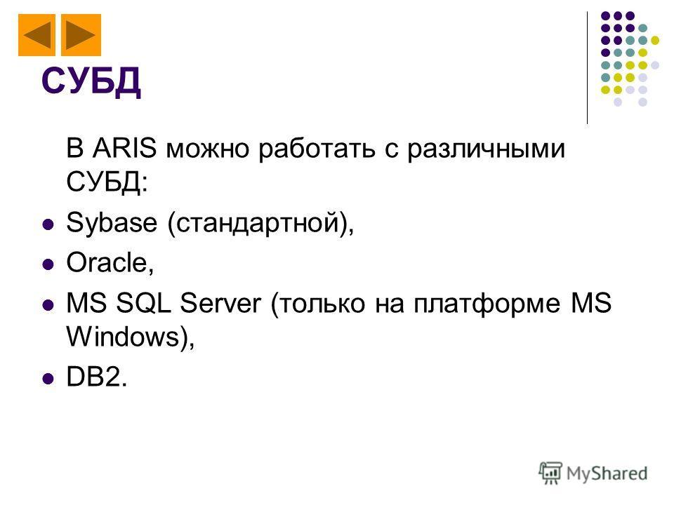 СУБД В ARIS можно работать с различными СУБД: Sybase (стандартной), Oracle, MS SQL Server (только на платформе MS Windows), DB2.