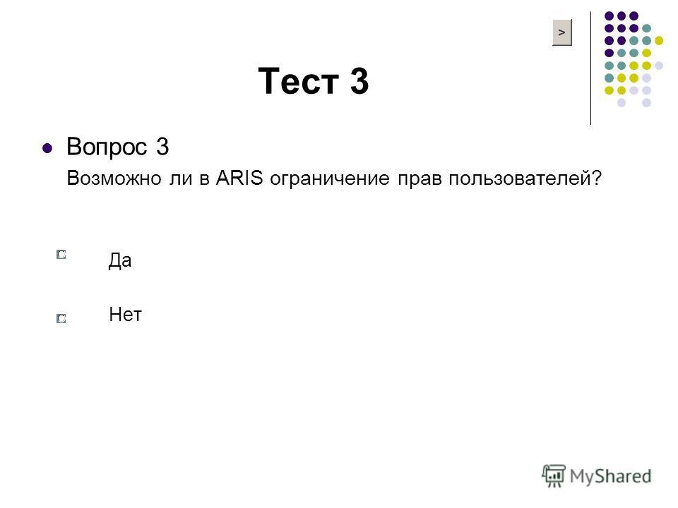 Тест 3 Вопрос 3 Возможно ли в ARIS ограничение прав пользователей? Да Нет