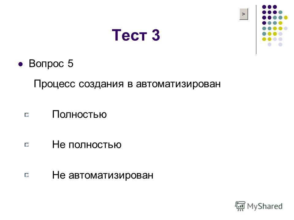 Тест 3 Вопрос 5 Процесс создания в автоматизирован Полностью Не полностью Не автоматизирован