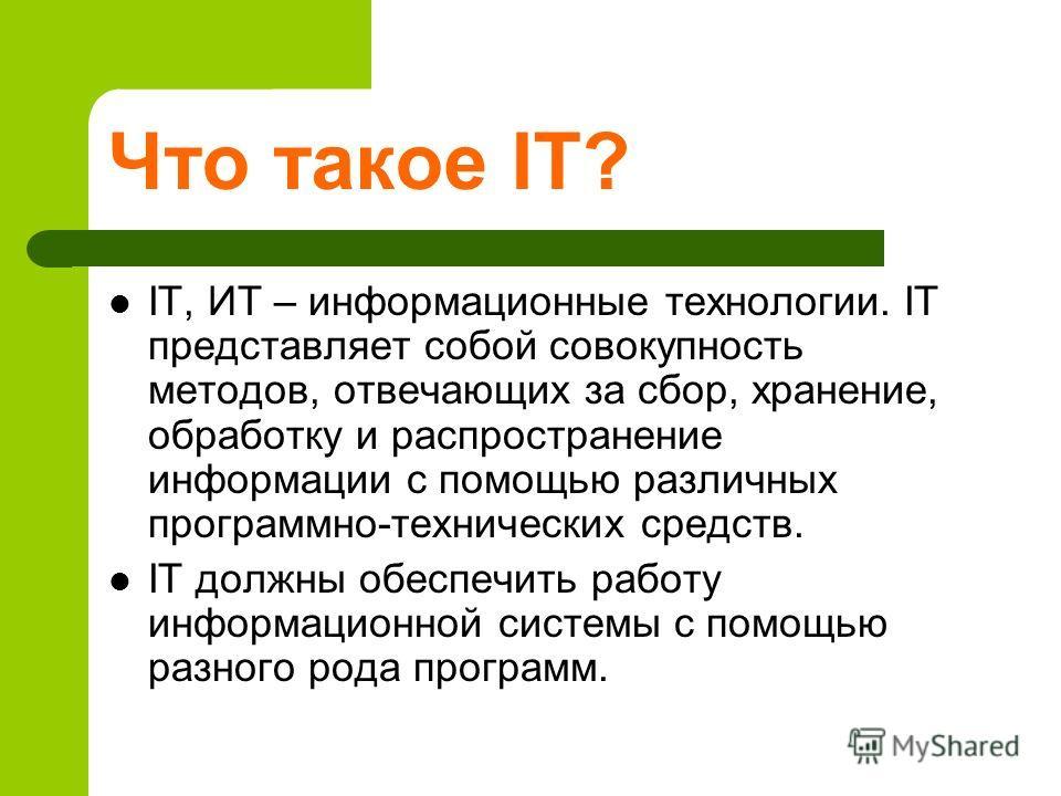 Что такое IT? IT, ИТ – информационные технологии. IT представляет собой совокупность методов, отвечающих за сбор, хранение, обработку и распространение информации с помощью различных программно-технических средств. IT должны обеспечить работу информа