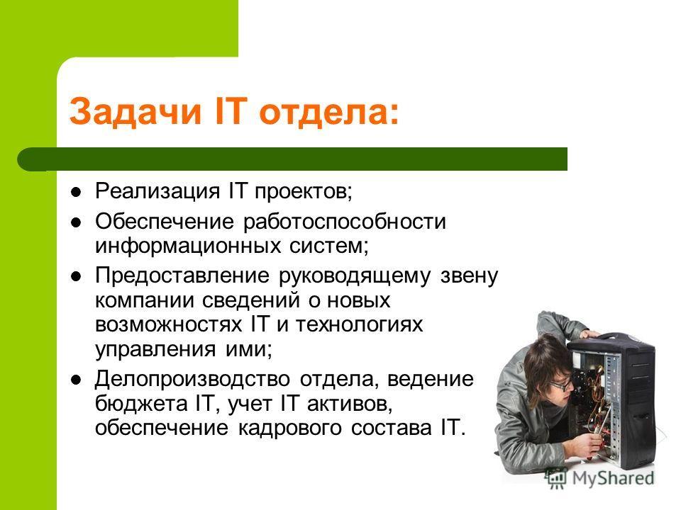 Задачи IT отдела: Реализация IT проектов; Обеспечение работоспособности информационных систем; Предоставление руководящему звену компании сведений о новых возможностях IT и технологиях управления ими; Делопроизводство отдела, ведение бюджета IT, учет