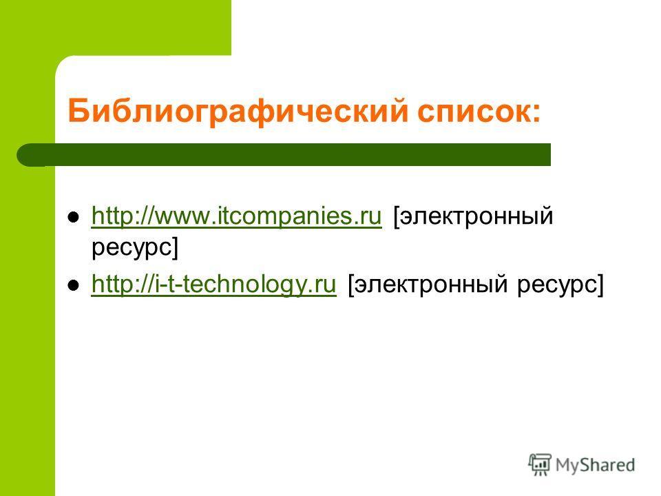 Библиографический список: http://www.itcompanies.ru [электронный ресурс] http://www.itcompanies.ru http://i-t-technology.ru [электронный ресурс] http://i-t-technology.ru