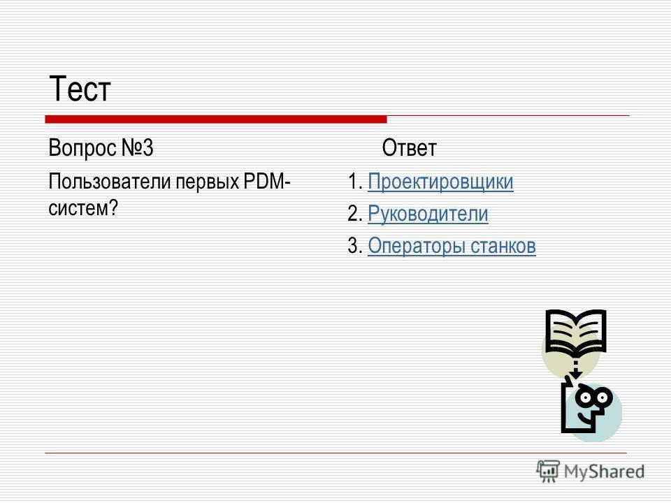 Тест Вопрос 3 Пользователи первых PDM- систем? Ответ 1. ПроектировщикиПроектировщики 2. РуководителиРуководители 3. Операторы станковОператоры станков