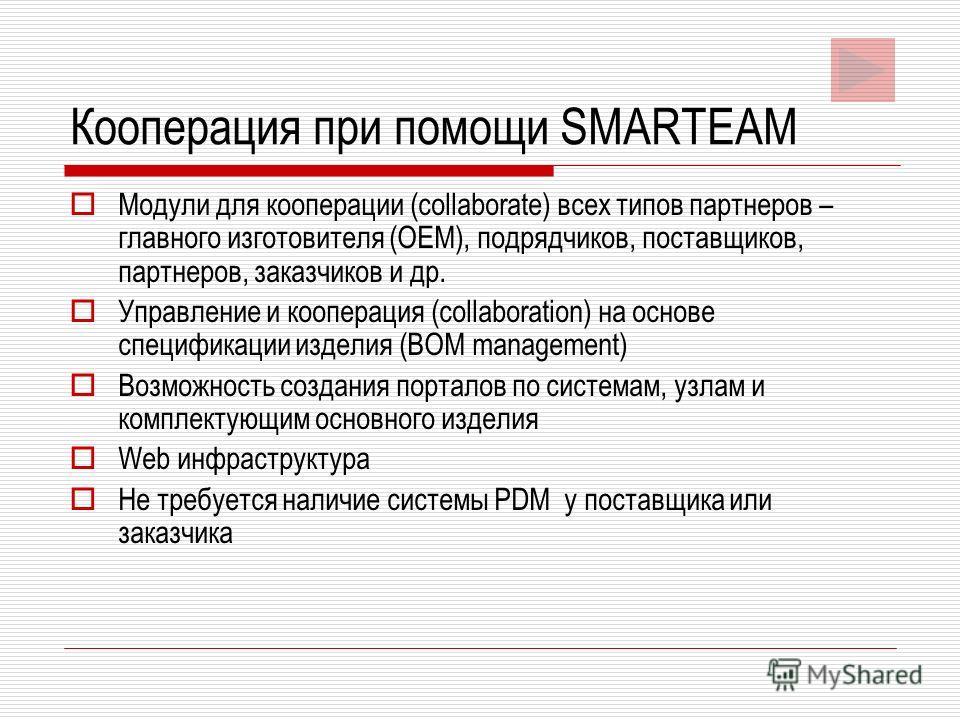 Кооперация при помощи SMARTEAM Модули для кооперации (collaborate) всех типов партнеров – главного изготовителя (OEM), подрядчиков, поставщиков, партнеров, заказчиков и др. Управление и кооперация (collaboration) на основе спецификации изделия (BOM m