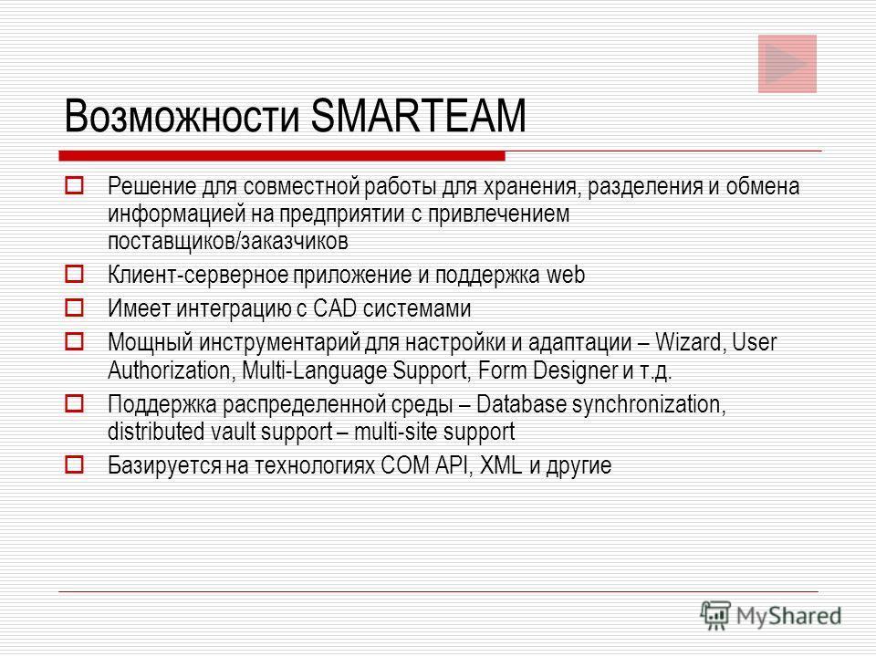 Возможности SMARTEAM Решение для совместной работы для хранения, разделения и обмена информацией на предприятии с привлечением поставщиков/заказчиков Клиент-серверное приложение и поддержка web Имеет интеграцию с CAD системами Мощный инструментарий д