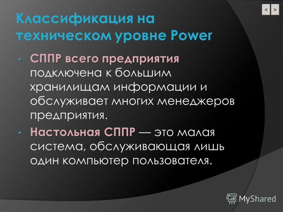 Классификация на техническом уровне Power СППР всего предприятия СППР всего предприятия подключена к большим хранилищам информации и обслуживает многих менеджеров предприятия. Настольная СППР Настольная СППР это малая система, обслуживающая лишь один