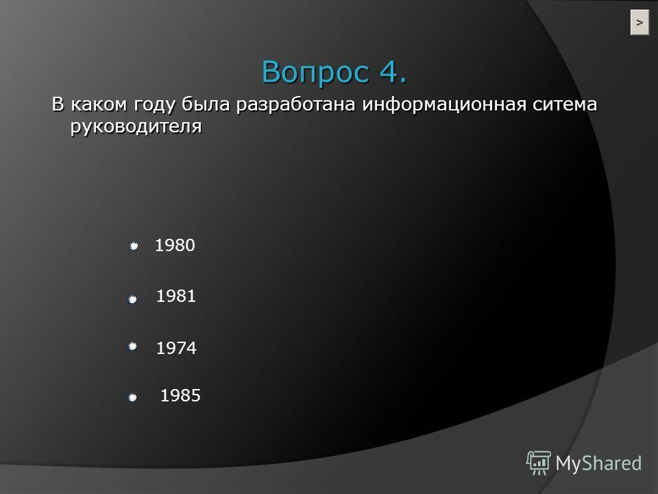 Вопрос 4. В каком году была разработана информационная ситема руководителя В каком году была разработана информационная ситема руководителя 1980 1981 1974 1985
