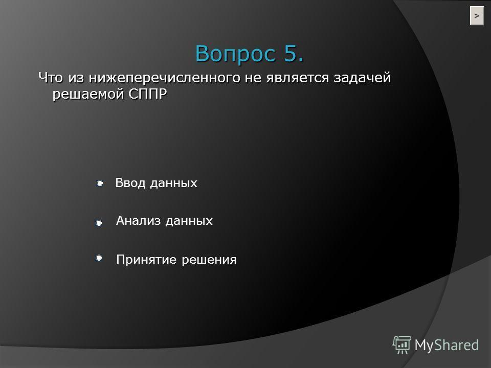 Вопрос 5. Что из нижеперечисленного не является задачей решаемой СППР Что из нижеперечисленного не является задачей решаемой СППР Ввод данных Анализ данных Принятие решения