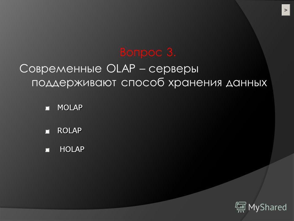 Вопрос 3. Современные OLAP – серверы поддерживают способ хранения данных MOLAP HOLAP ROLAP