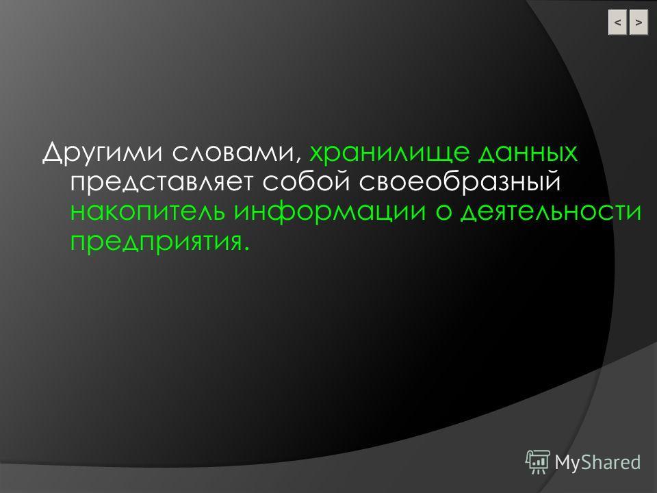 Другими словами, хранилище данных представляет собой своеобразный накопитель информации о деятельности предприятия.