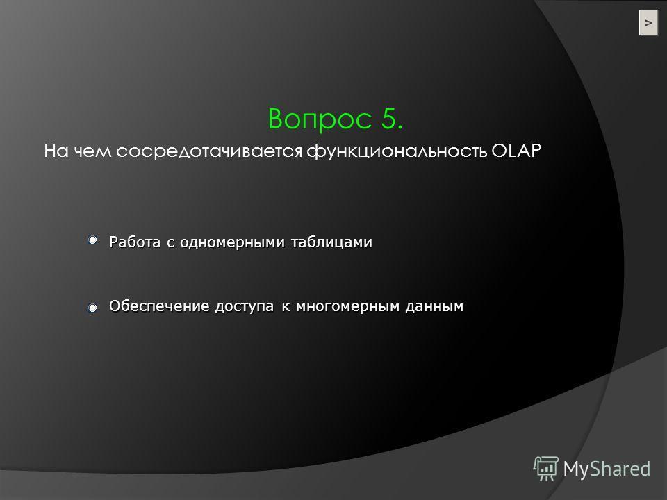 Вопрос 5. На чем сосредотачивается функциональность OLAP Работа с одномерными таблицами Обеспечение доступа к многомерным данным