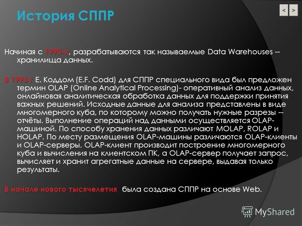 История СППР 1990-х Начиная с 1990-х, разрабатываются так называемые Data Warehouses -- хранилища данных. В 1993 г В 1993 г Е. Коддом (E.F. Codd) для СППР специального вида был предложен термин OLAP (Online Analytical Processing)- оперативный анализ