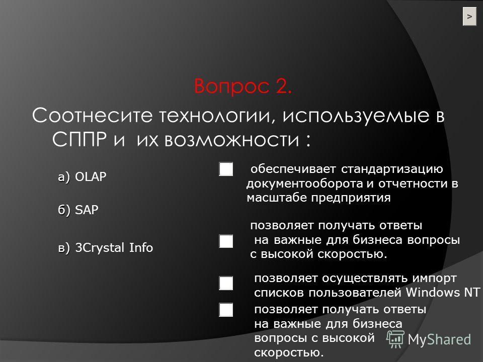 а) а) OLAP б) б) SAP в) в) 3Crystal Info позволяет получать ответы на важные для бизнеса вопросы с высокой скоростью. обеспечивает стандартизацию документооборота и отчетности в масштабе предприятия позволяет осуществлять импорт списков пользователей