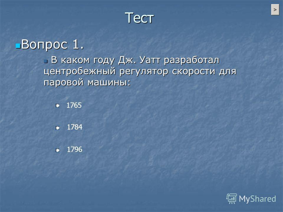 Тест Вопрос 1. Вопрос 1. В каком году Дж. Уатт разработал центробежный регулятор скорости для паровой машины: В каком году Дж. Уатт разработал центробежный регулятор скорости для паровой машины: 1765 1784 1796