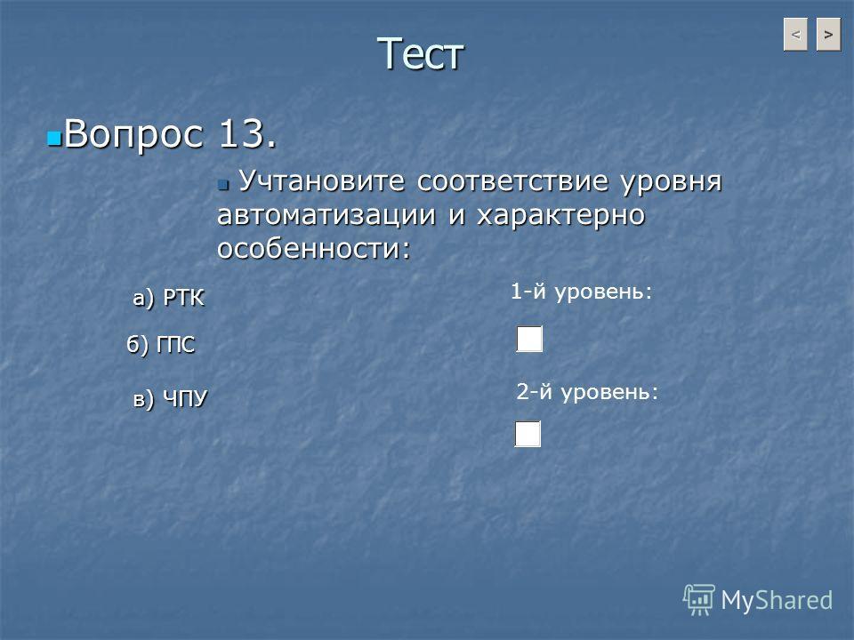 Тест Вопрос 13. Вопрос 13. Учтановите соответствие уровня автоматизации и характерно особенности: Учтановите соответствие уровня автоматизации и характерно особенности: а) РТК б) ГПС в) ЧПУ 1-й уровень: 2-й уровень: