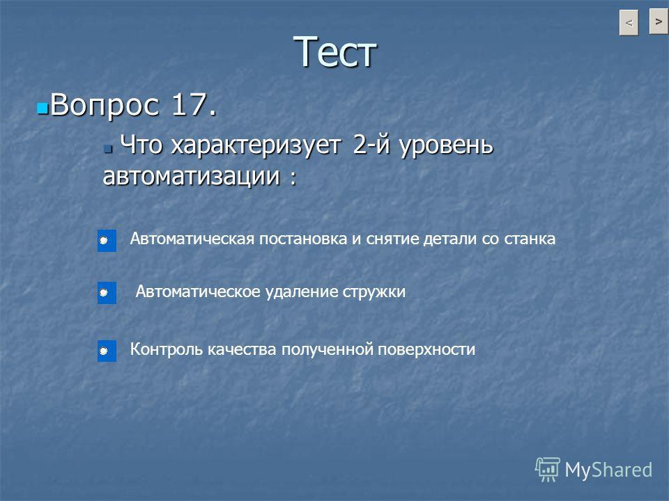 Тест Вопрос 17. Вопрос 17. Что характеризует 2-й уровень автоматизации : Что характеризует 2-й уровень автоматизации : Автоматическая постановка и снятие детали со станка Контроль качества полученной поверхности Автоматическое удаление стружки