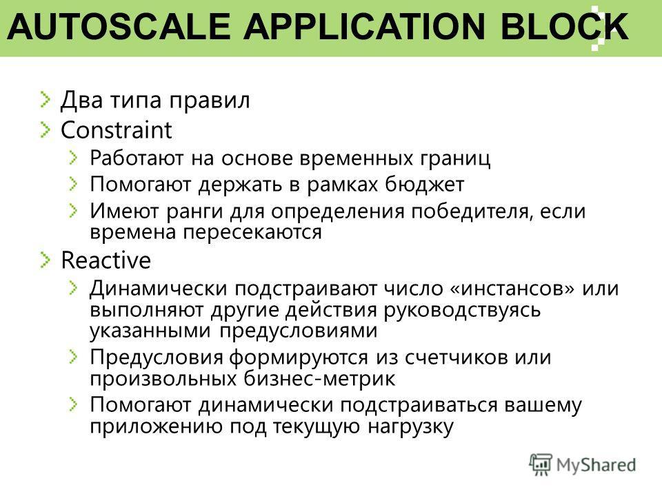 AUTOSCALE APPLICATION BLOCK Два типа правил Constraint Работают на основе временных границ Помогают держать в рамках бюджет Имеют ранги для определения победителя, если времена пересекаются Reactive Динамически подстраивают число «инстансов» или выпо